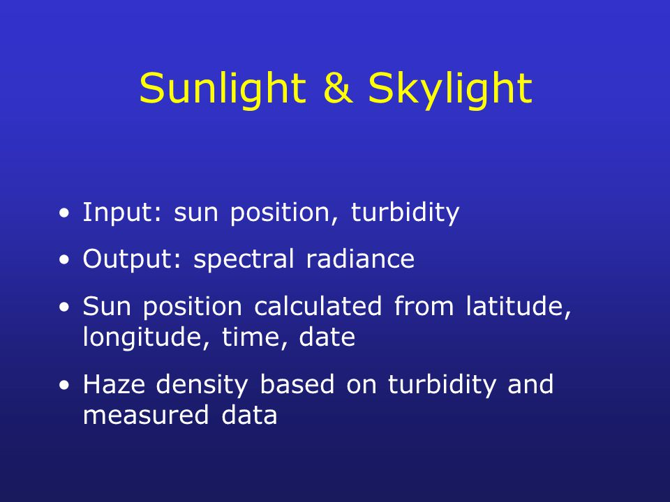Sunlight & Skylight Input: sun position, turbidity Output: spectral radiance Sun position calculated from latitude, longitude, time, date Haze density