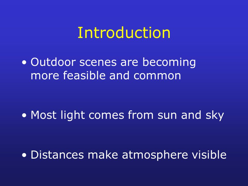 Introduction Outdoor scenes are becoming more feasible and common Most light comes from sun and sky Distances make atmosphere visible