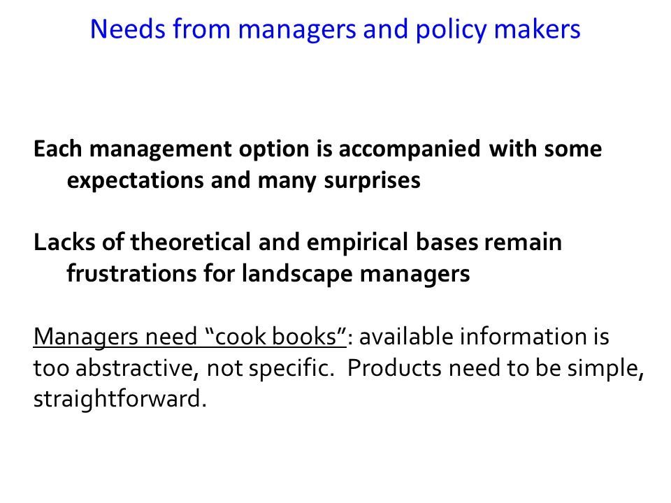 Each management option is accompanied with some expectations and many surprises Lacks of theoretical and empirical bases remain frustrations for landscape managers Managers need cook books : available information is too abstractive, not specific.
