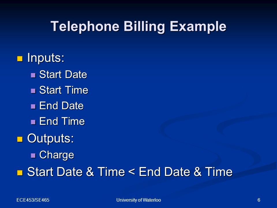 ECE453/SE465 6University of Waterloo Telephone Billing Example Inputs: Inputs: Start Date Start Date Start Time Start Time End Date End Date End Time End Time Outputs: Outputs: Charge Charge Start Date & Time < End Date & Time Start Date & Time < End Date & Time