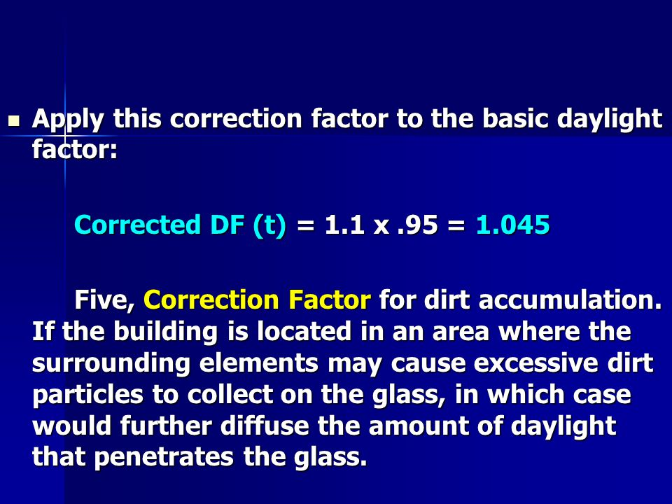Apply this correction factor to the basic daylight factor: Apply this correction factor to the basic daylight factor: Corrected DF (t) = 1.1 x.95 = 1.045 Five, Correction Factor for dirt accumulation.