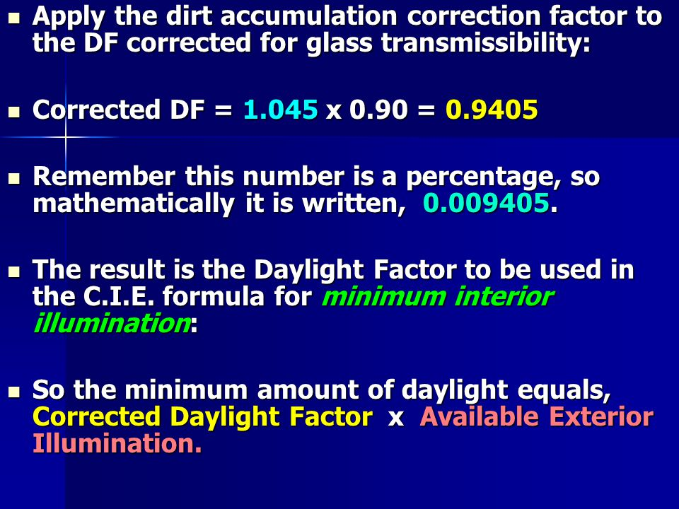 Apply the dirt accumulation correction factor to the DF corrected for glass transmissibility: Apply the dirt accumulation correction factor to the DF corrected for glass transmissibility: Corrected DF = 1.045 x 0.90 = 0.9405 Corrected DF = 1.045 x 0.90 = 0.9405 Remember this number is a percentage, so mathematically it is written, 0.009405.