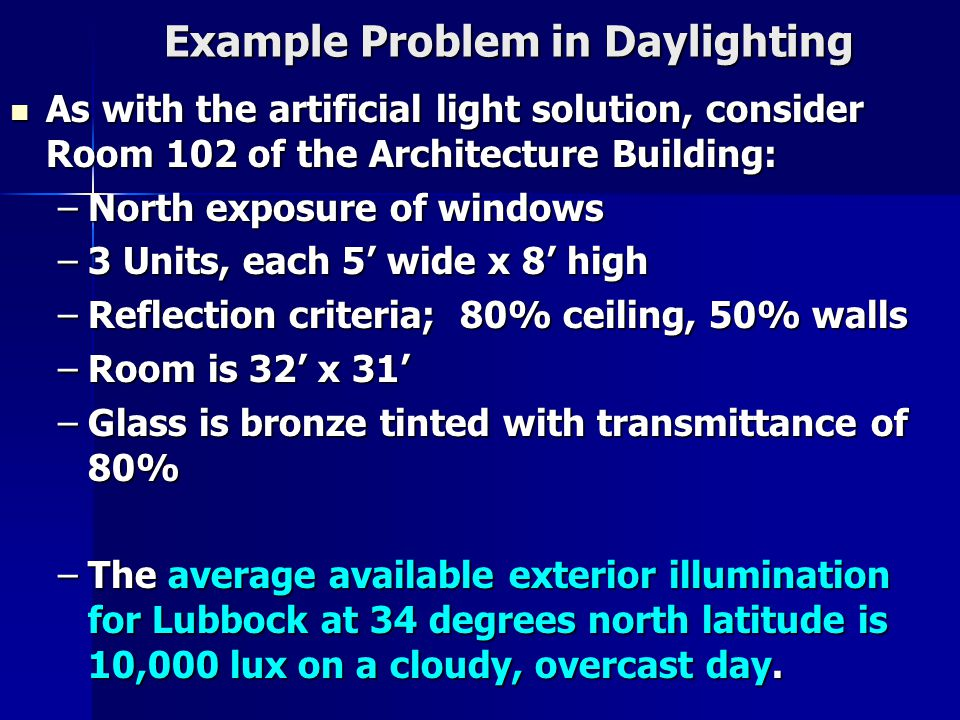 Example Problem in Daylighting As with the artificial light solution, consider Room 102 of the Architecture Building: As with the artificial light solution, consider Room 102 of the Architecture Building: –North exposure of windows –3 Units, each 5' wide x 8' high –Reflection criteria; 80% ceiling, 50% walls –Room is 32' x 31' –Glass is bronze tinted with transmittance of 80% –The average available exterior illumination for Lubbock at 34 degrees north latitude is 10,000 lux on a cloudy, overcast day.
