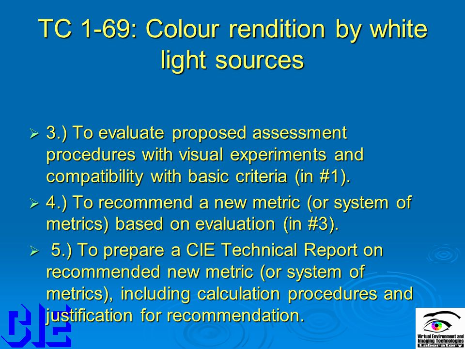 TC 1-69: Colour rendition by white light sources  3.) To evaluate proposed assessment procedures with visual experiments and compatibility with basic criteria (in #1).
