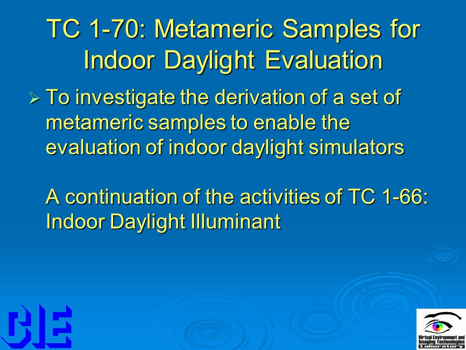 TC 1-70: Metameric Samples for Indoor Daylight Evaluation  To investigate the derivation of a set of metameric samples to enable the evaluation of indoor daylight simulators A continuation of the activities of TC 1-66: Indoor Daylight Illuminant