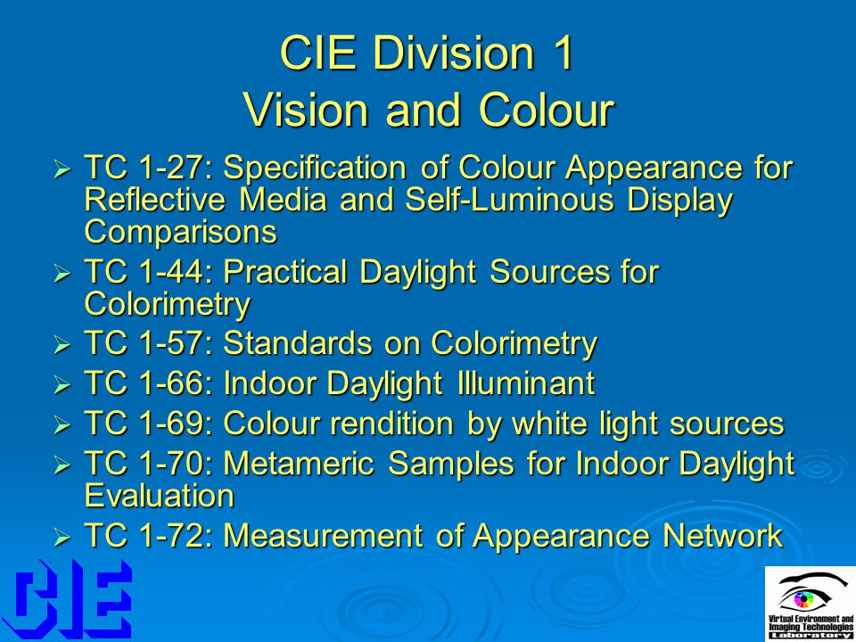 CIE Division 1 Vision and Colour  TC 1-27: Specification of Colour Appearance for Reflective Media and Self-Luminous Display Comparisons  TC 1-44: Practical Daylight Sources for Colorimetry  TC 1-57: Standards on Colorimetry  TC 1-66: Indoor Daylight Illuminant  TC 1-69: Colour rendition by white light sources  TC 1-70: Metameric Samples for Indoor Daylight Evaluation  TC 1-72: Measurement of Appearance Network