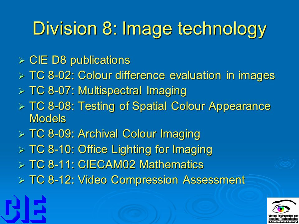 Division 8: Image technology  CIE D8 publications  TC 8-02: Colour difference evaluation in images  TC 8-07: Multispectral Imaging  TC 8-08: Testing of Spatial Colour Appearance Models  TC 8-09: Archival Colour Imaging  TC 8-10: Office Lighting for Imaging  TC 8-11: CIECAM02 Mathematics  TC 8-12: Video Compression Assessment