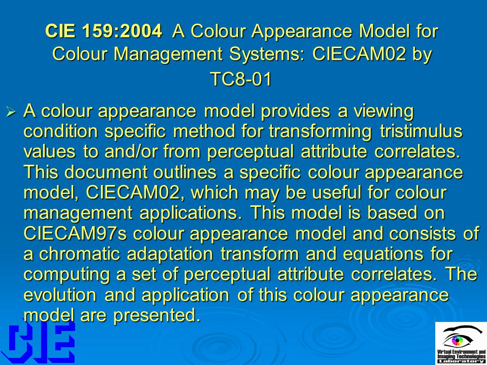 CIE 159:2004 A Colour Appearance Model for Colour Management Systems: CIECAM02 by TC8-01  A colour appearance model provides a viewing condition specific method for transforming tristimulus values to and/or from perceptual attribute correlates.