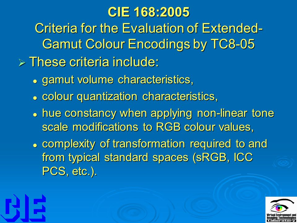 CIE 168:2005 Criteria for the Evaluation of Extended- Gamut Colour Encodings by TC8-05  These criteria include: gamut volume characteristics, gamut volume characteristics, colour quantization characteristics, colour quantization characteristics, hue constancy when applying non-linear tone scale modifications to RGB colour values, hue constancy when applying non-linear tone scale modifications to RGB colour values, complexity of transformation required to and from typical standard spaces (sRGB, ICC PCS, etc.).
