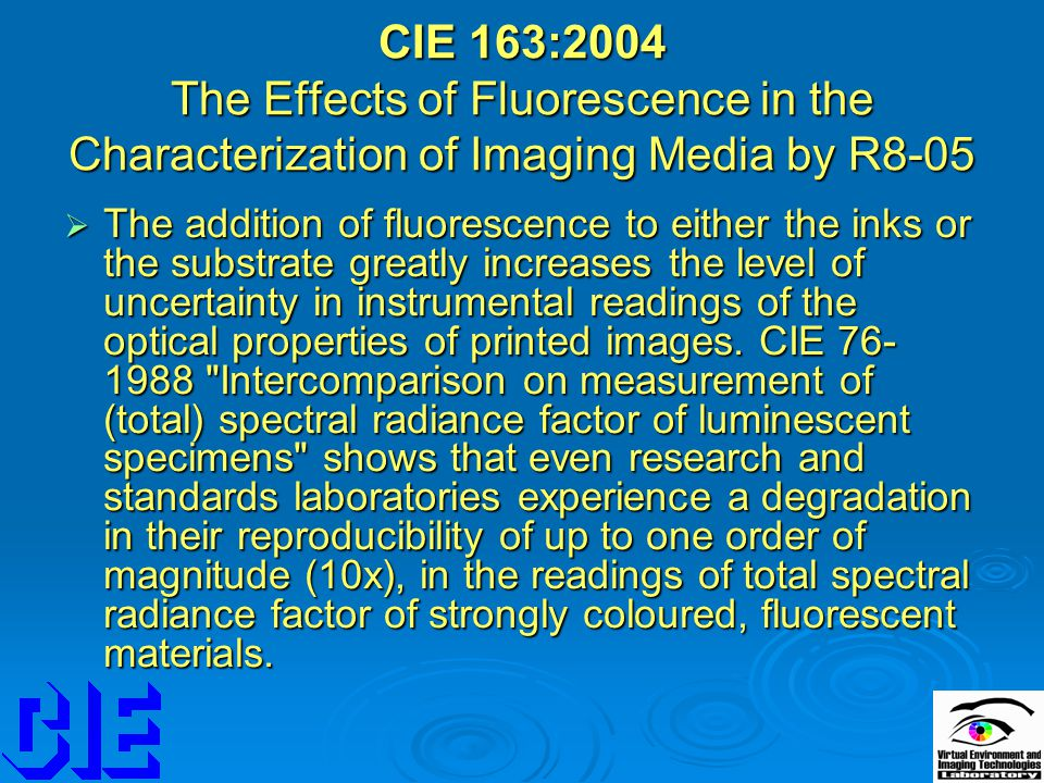CIE 163:2004 The Effects of Fluorescence in the Characterization of Imaging Media by R8-05  The addition of fluorescence to either the inks or the substrate greatly increases the level of uncertainty in instrumental readings of the optical properties of printed images.
