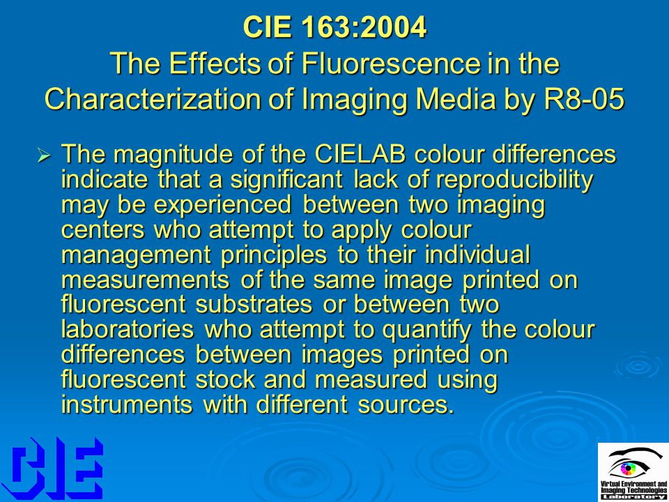 CIE 163:2004 The Effects of Fluorescence in the Characterization of Imaging Media by R8-05  The magnitude of the CIELAB colour differences indicate that a significant lack of reproducibility may be experienced between two imaging centers who attempt to apply colour management principles to their individual measurements of the same image printed on fluorescent substrates or between two laboratories who attempt to quantify the colour differences between images printed on fluorescent stock and measured using instruments with different sources.