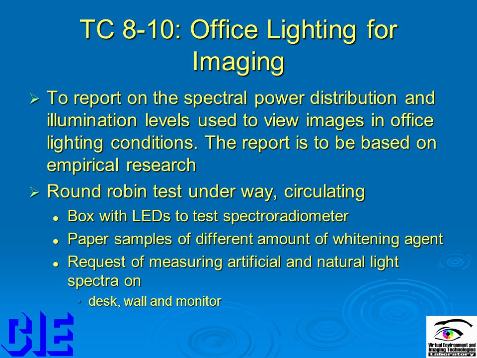 TC 8-10: Office Lighting for Imaging  To report on the spectral power distribution and illumination levels used to view images in office lighting conditions.