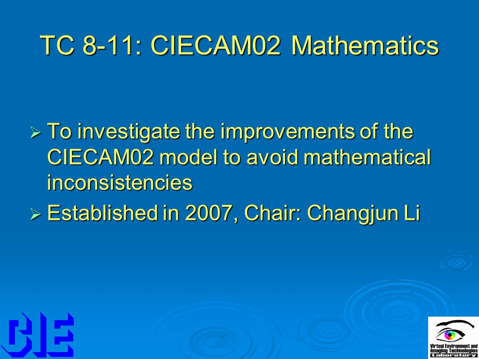 TC 8-11: CIECAM02 Mathematics  To investigate the improvements of the CIECAM02 model to avoid mathematical inconsistencies  Established in 2007, Chair: Changjun Li