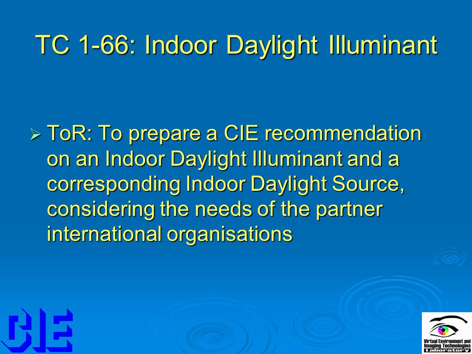 TC 1-66: Indoor Daylight Illuminant  ToR: To prepare a CIE recommendation on an Indoor Daylight Illuminant and a corresponding Indoor Daylight Source, considering the needs of the partner international organisations