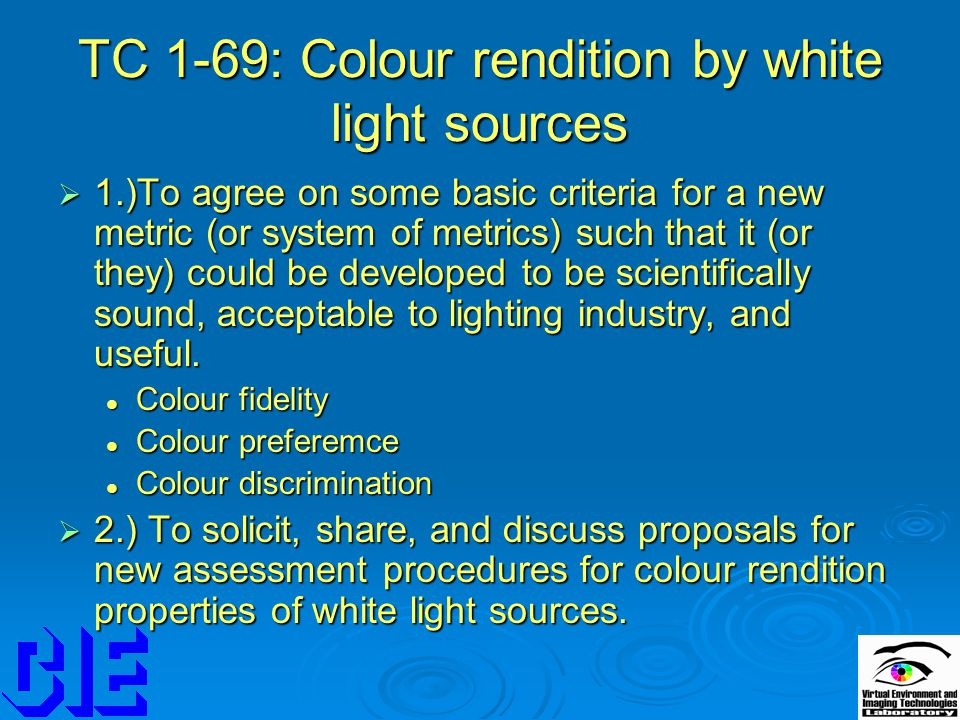 TC 1-69: Colour rendition by white light sources  1.)To agree on some basic criteria for a new metric (or system of metrics) such that it (or they) c