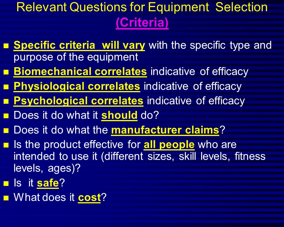 Relevant Questions for Equipment Selection (Criteria) n Specific criteria will vary with the specific type and purpose of the equipment n Biomechanica