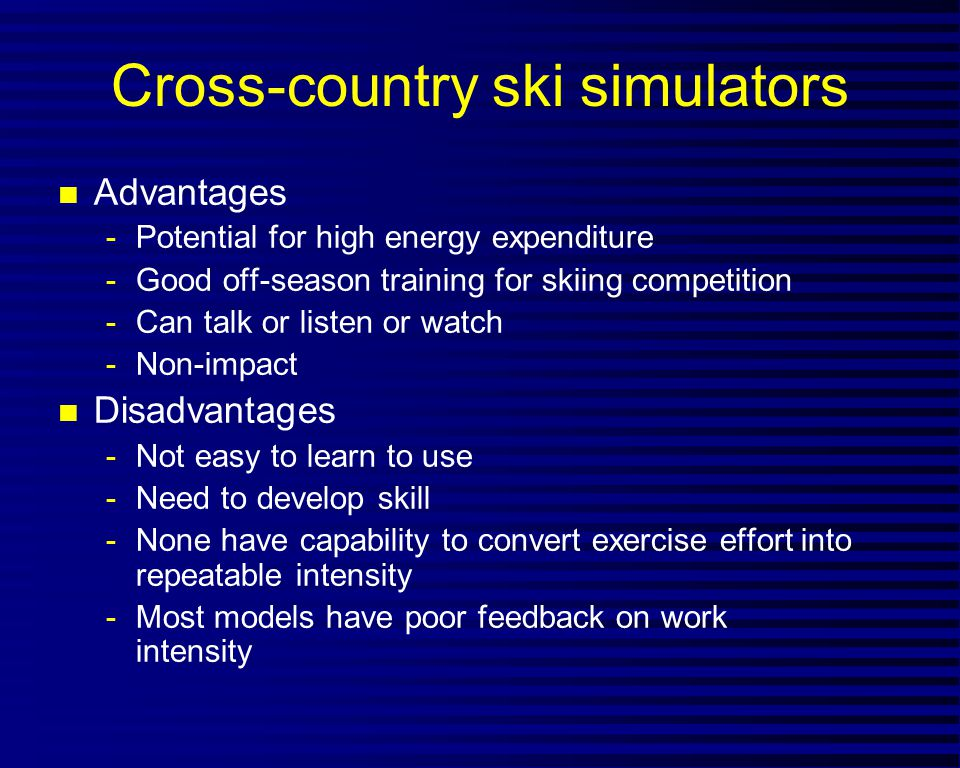 Cross-country ski simulators n Advantages -Potential for high energy expenditure -Good off-season training for skiing competition -Can talk or listen or watch -Non-impact n Disadvantages -Not easy to learn to use -Need to develop skill -None have capability to convert exercise effort into repeatable intensity -Most models have poor feedback on work intensity