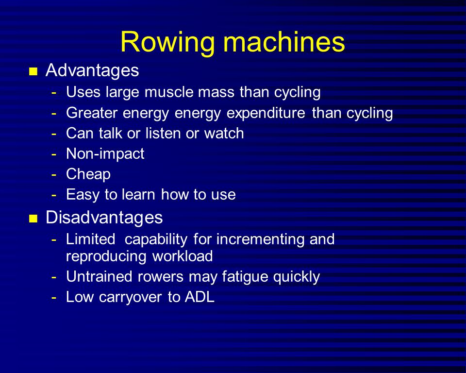 Rowing machines n Advantages -Uses large muscle mass than cycling -Greater energy energy expenditure than cycling -Can talk or listen or watch -Non-impact -Cheap -Easy to learn how to use n Disadvantages -Limited capability for incrementing and reproducing workload -Untrained rowers may fatigue quickly -Low carryover to ADL