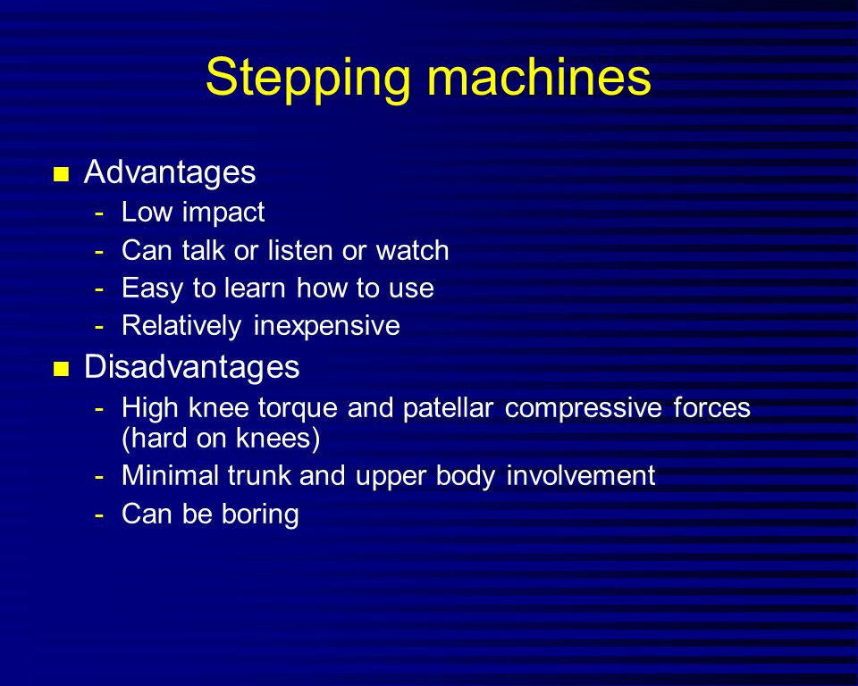 Stepping machines n Advantages -Low impact -Can talk or listen or watch -Easy to learn how to use -Relatively inexpensive n Disadvantages -High knee t