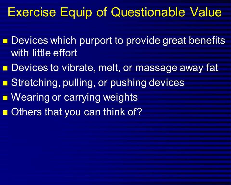 Exercise Equip of Questionable Value n Devices which purport to provide great benefits with little effort n Devices to vibrate, melt, or massage away fat n Stretching, pulling, or pushing devices n Wearing or carrying weights n Others that you can think of