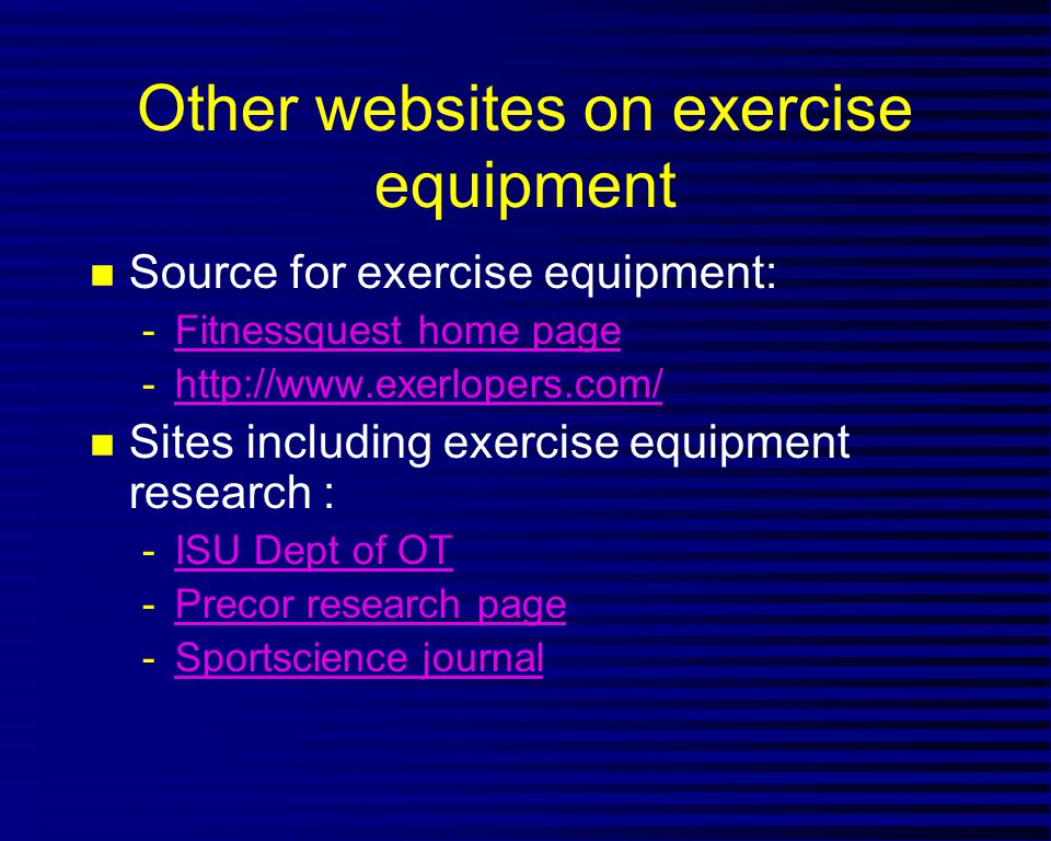 Other websites on exercise equipment n Source for exercise equipment: -Fitnessquest home pageFitnessquest home page -http://www.exerlopers.com/http://