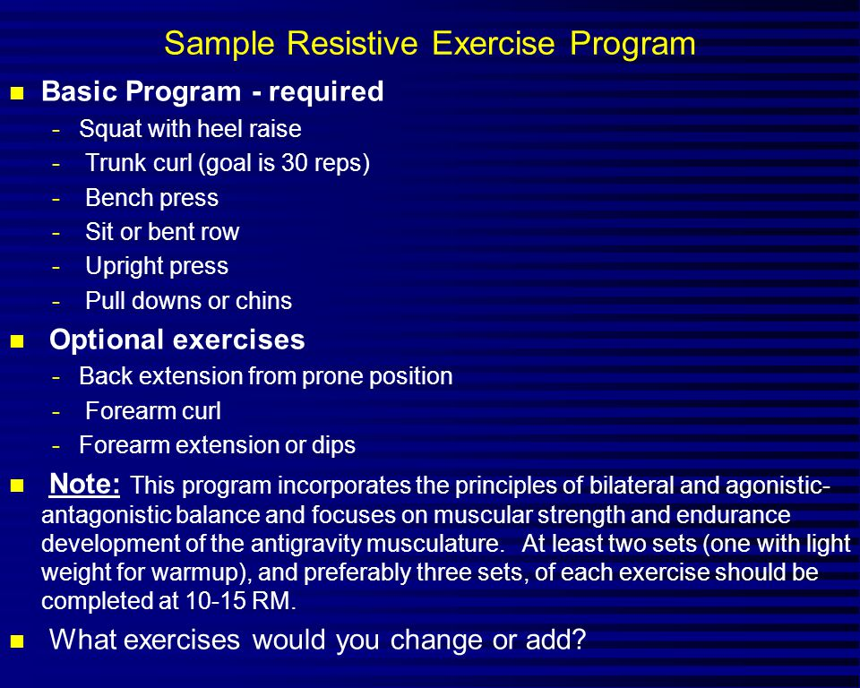 Sample Resistive Exercise Program n Basic Program - required -Squat with heel raise - Trunk curl (goal is 30 reps) - Bench press - Sit or bent row - U
