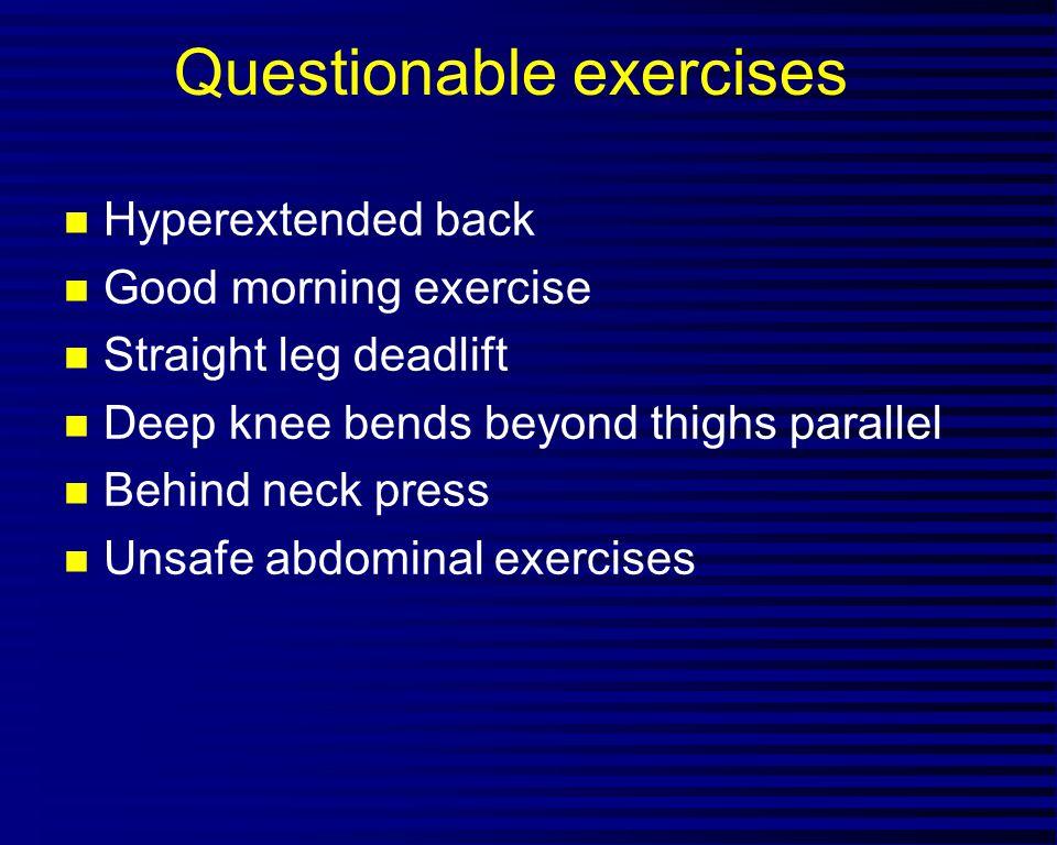 Questionable exercises n Hyperextended back n Good morning exercise n Straight leg deadlift n Deep knee bends beyond thighs parallel n Behind neck pre