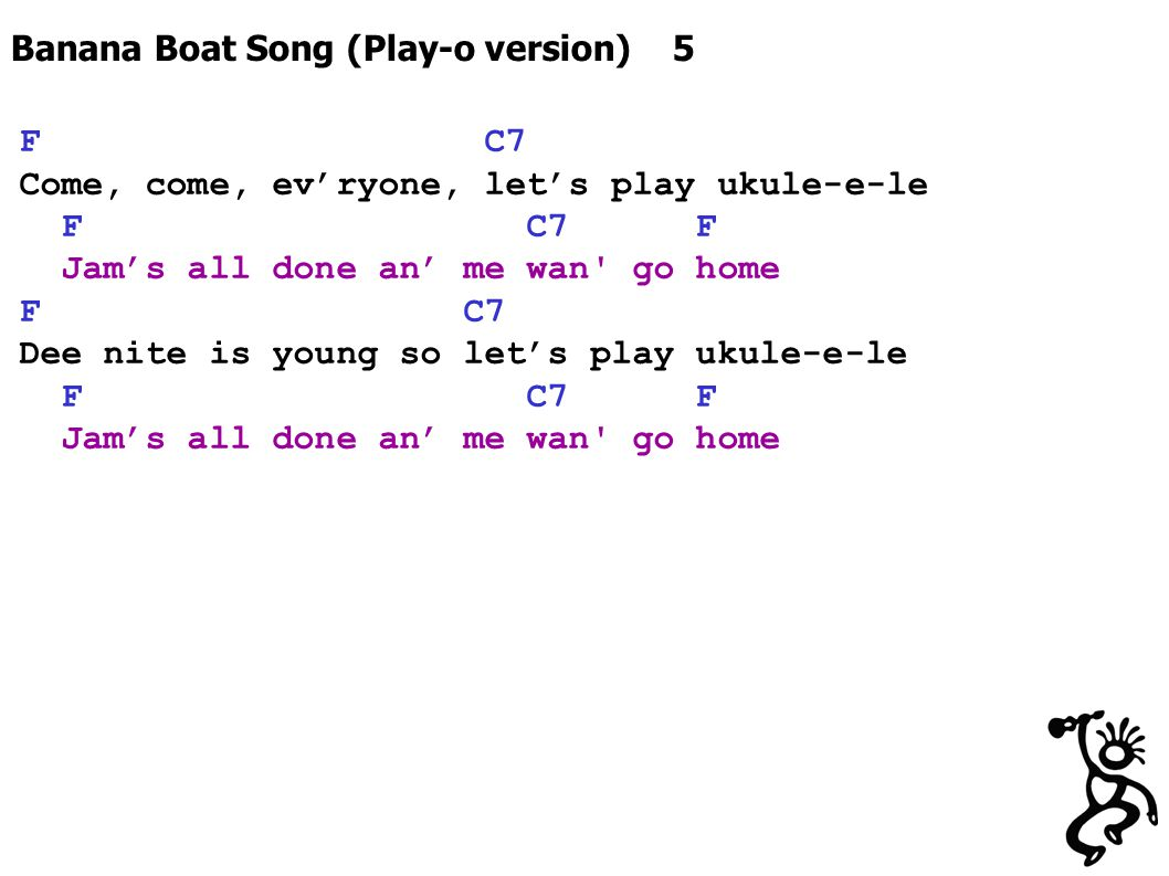 Banana Boat Song (Play-o version) 5 F C7 Come, come, ev'ryone, let's play ukule-e-le F C7 F Jam's all done an' me wan' go home F C7 Dee nite is young