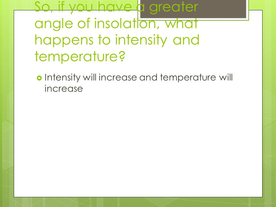 So, if you have a greater angle of insolation, what happens to intensity and temperature.