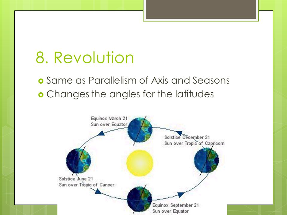 8. Revolution  Same as Parallelism of Axis and Seasons  Changes the angles for the latitudes