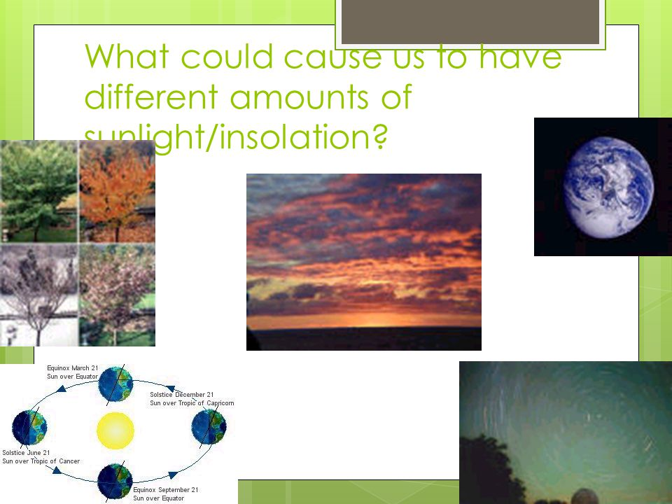 What could cause us to have different amounts of sunlight/insolation?