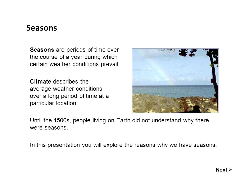 Seasons Next > Seasons are periods of time over the course of a year during which certain weather conditions prevail. Climate describes the average we