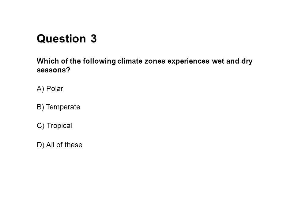 Seasons 3 Which of the following climate zones experiences wet and dry seasons? Question A) Polar B) Temperate C) Tropical D) All of these