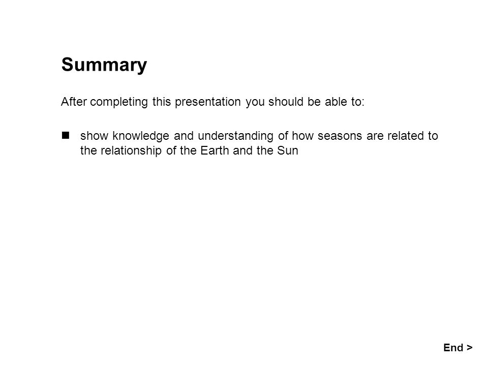 Seasons Summary After completing this presentation you should be able to: End > show knowledge and understanding of how seasons are related to the rel