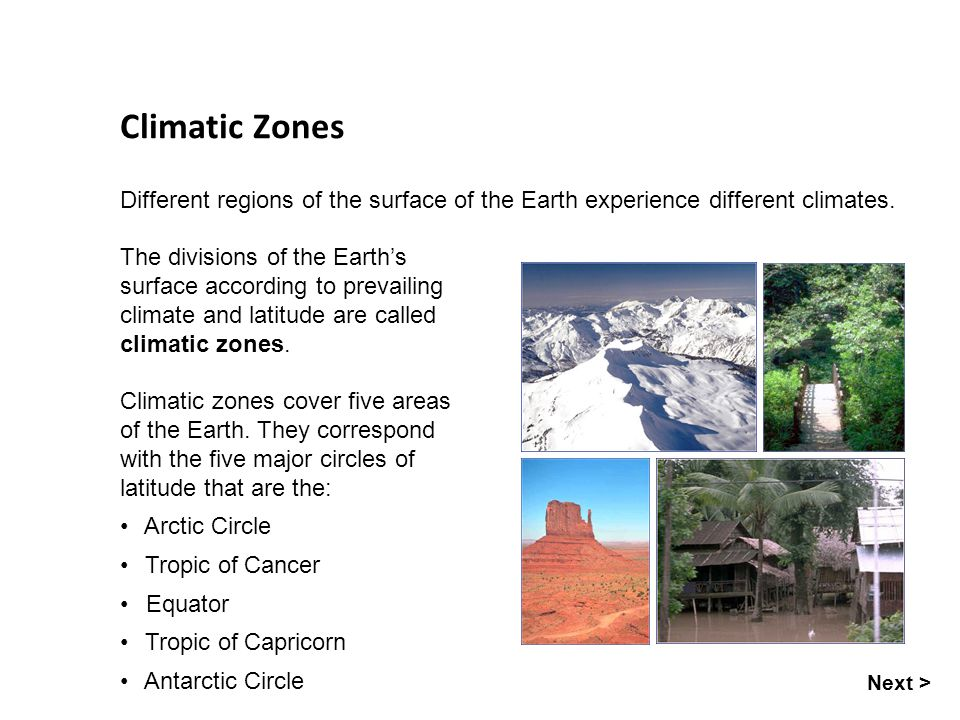 Seasons Climatic Zones Different regions of the surface of the Earth experience different climates. Next > Climatic zones cover five areas of the Eart