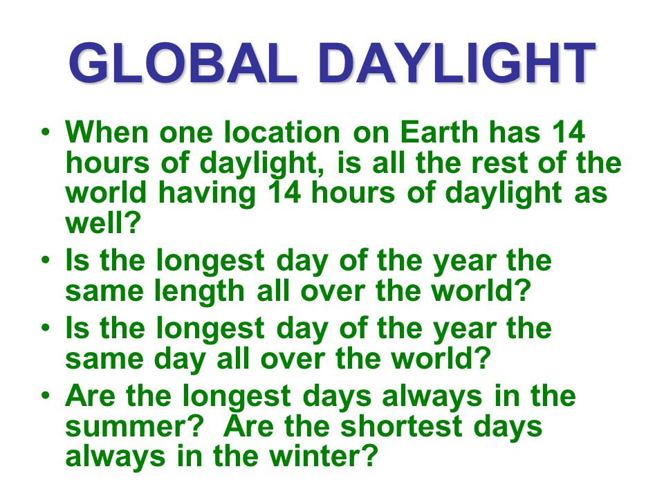 GLOBAL DAYLIGHT When one location on Earth has 14 hours of daylight, is all the rest of the world having 14 hours of daylight as well? Is the longest