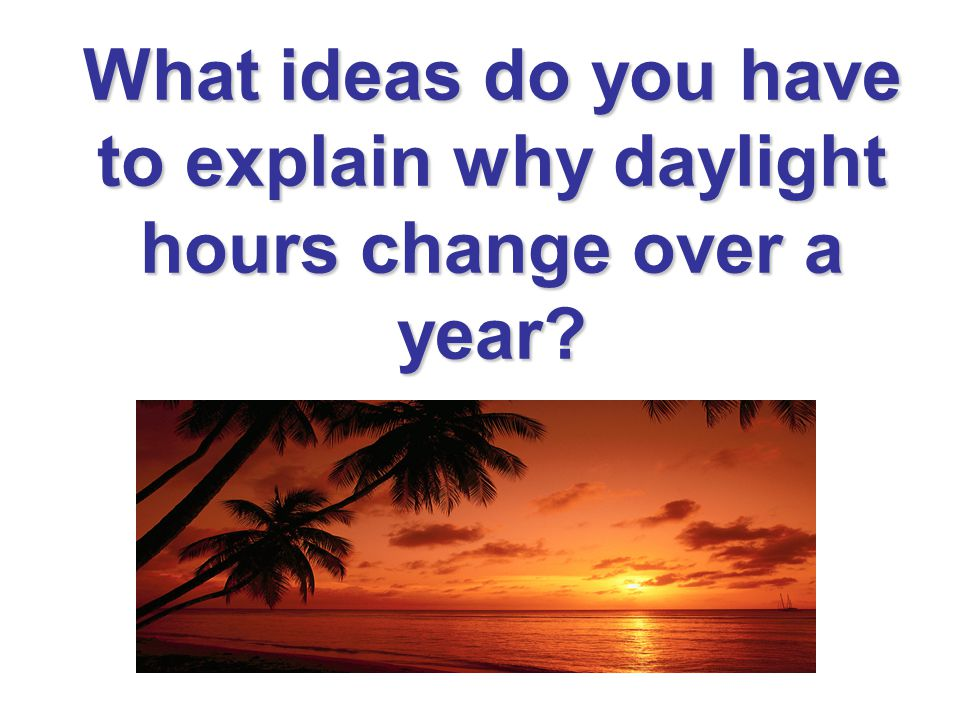 What ideas do you have to explain why daylight hours change over a year?
