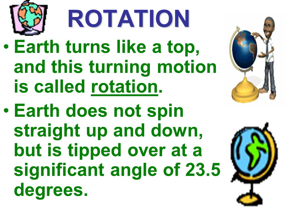 ROTATION Earth turns like a top, and this turning motion is called rotation. Earth does not spin straight up and down, but is tipped over at a signifi