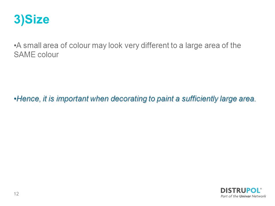 3)Size A small area of colour may look very different to a large area of the SAME colour Hence, it is important when decorating to paint a sufficiently large area.Hence, it is important when decorating to paint a sufficiently large area.