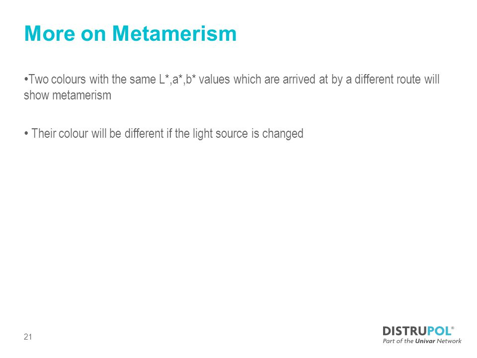More on Metamerism Two colours with the same L*,a*,b* values which are arrived at by a different route will show metamerism Their colour will be different if the light source is changed 21