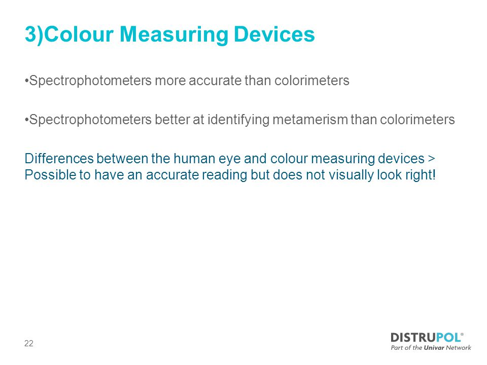 3)Colour Measuring Devices Spectrophotometers more accurate than colorimeters Spectrophotometers better at identifying metamerism than colorimeters Differences between the human eye and colour measuring devices > Possible to have an accurate reading but does not visually look right.