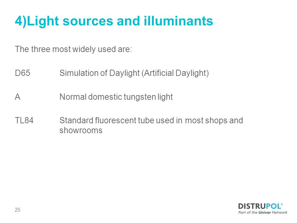 4)Light sources and illuminants The three most widely used are: D65Simulation of Daylight (Artificial Daylight) ANormal domestic tungsten light TL84 Standard fluorescent tube used in most shops and showrooms 25