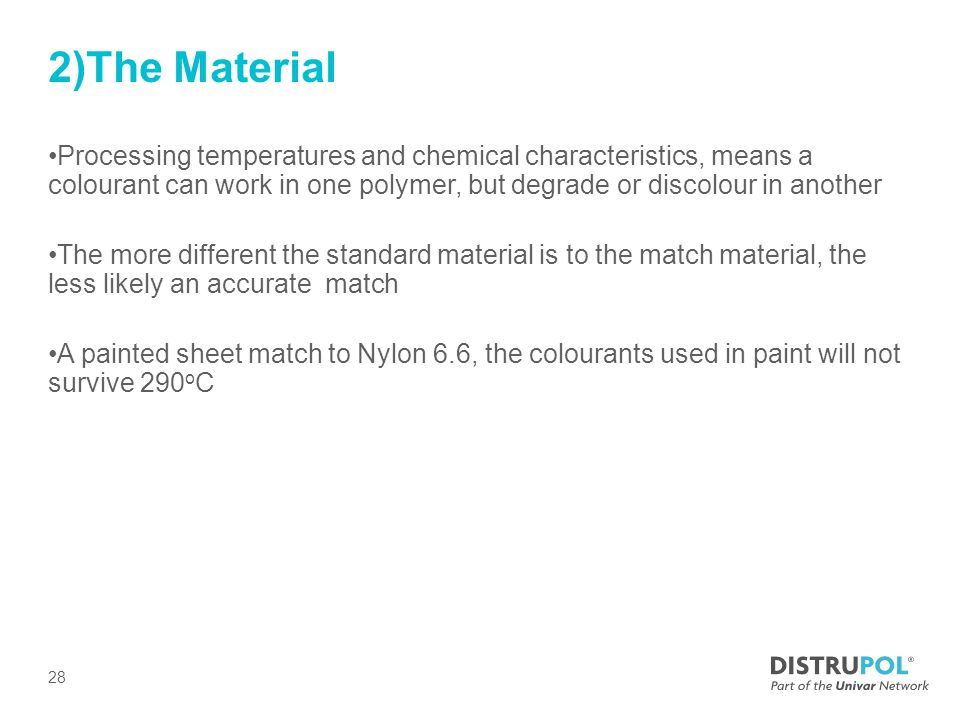 2)The Material Processing temperatures and chemical characteristics, means a colourant can work in one polymer, but degrade or discolour in another The more different the standard material is to the match material, the less likely an accurate match A painted sheet match to Nylon 6.6, the colourants used in paint will not survive 290 o C 28