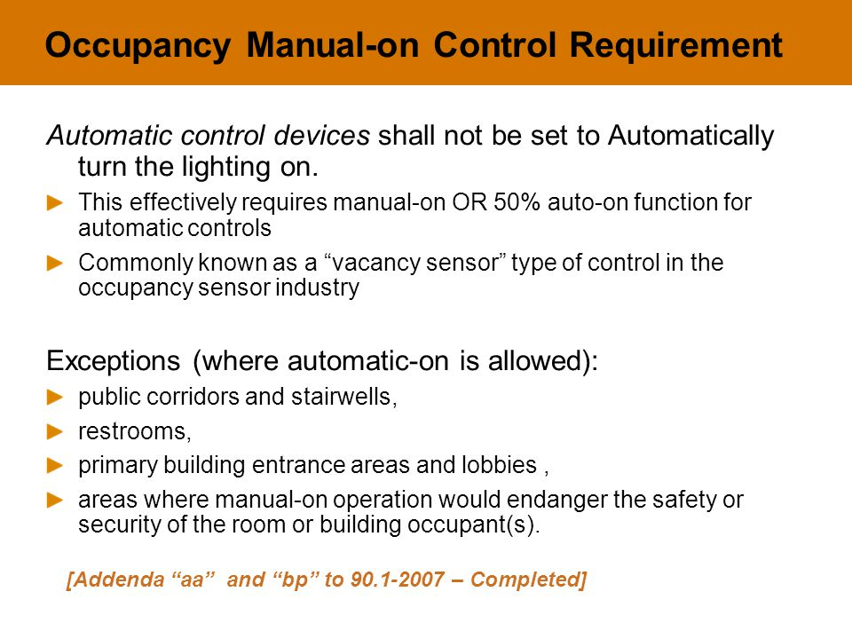 Occupancy Manual-on Control Requirement Automatic control devices shall not be set to Automatically turn the lighting on. This effectively requires ma