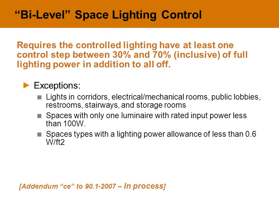 Bi-Level Space Lighting Control Exceptions: Lights in corridors, electrical/mechanical rooms, public lobbies, restrooms, stairways, and storage rooms Spaces with only one luminaire with rated input power less than 100W.