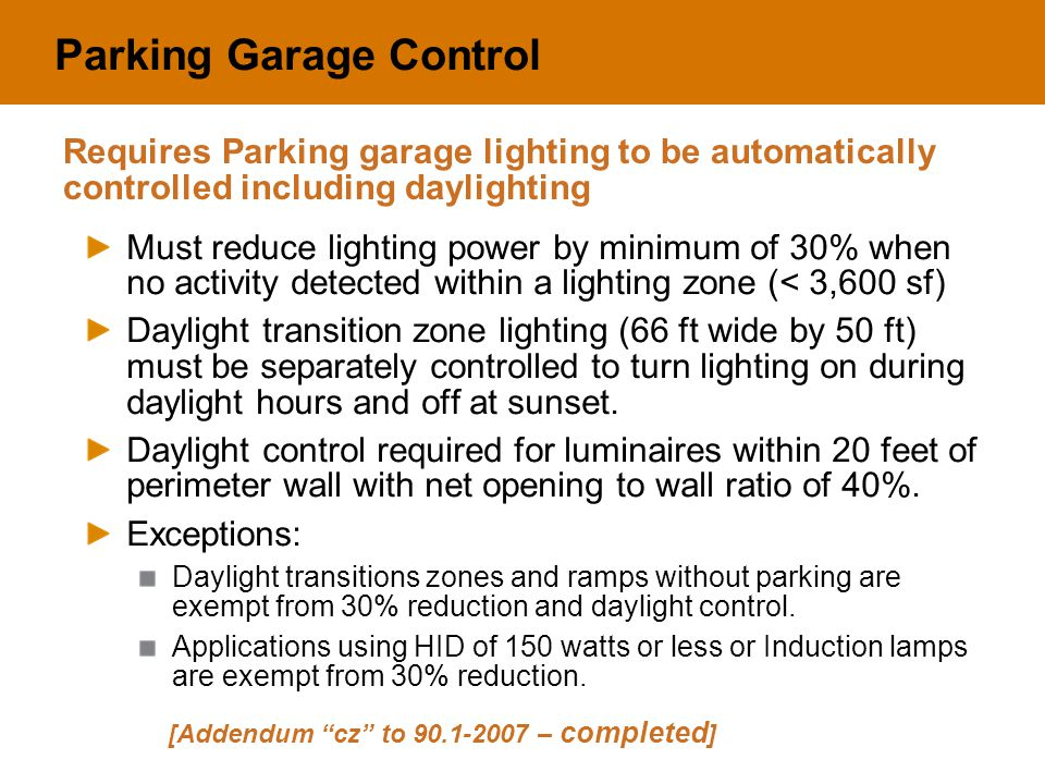 Parking Garage Control Must reduce lighting power by minimum of 30% when no activity detected within a lighting zone (< 3,600 sf) Daylight transition zone lighting (66 ft wide by 50 ft) must be separately controlled to turn lighting on during daylight hours and off at sunset.
