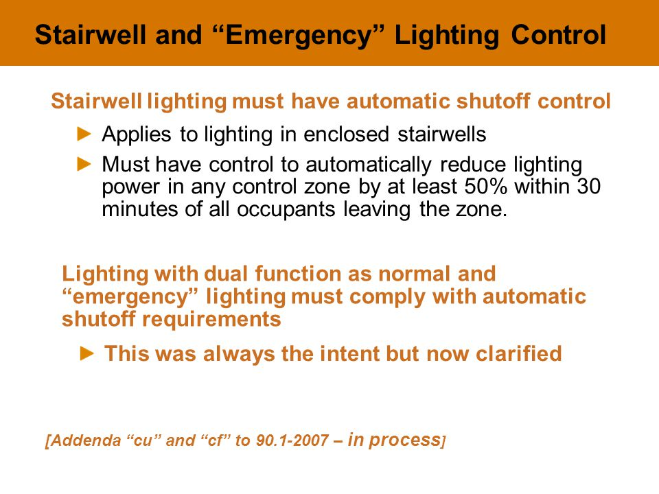 "Stairwell and ""Emergency"" Lighting Control Applies to lighting in enclosed stairwells Must have control to automatically reduce lighting power in any"