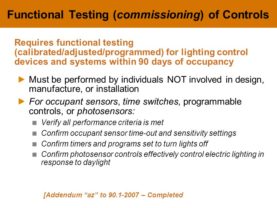 Functional Testing (commissioning) of Controls Must be performed by individuals NOT involved in design, manufacture, or installation For occupant sensors, time switches, programmable controls, or photosensors: Verify all performance criteria is met Confirm occupant sensor time-out and sensitivity settings Confirm timers and programs set to turn lights off Confirm photosensor controls effectively control electric lighting in response to daylight [Addendum az to 90.1-2007 – Completed Requires functional testing (calibrated/adjusted/programmed) for lighting control devices and systems within 90 days of occupancy