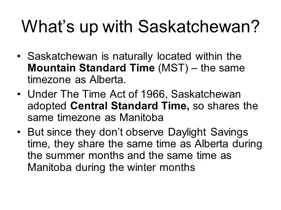 What's up with Saskatchewan? Saskatchewan is naturally located within the Mountain Standard Time (MST) – the same timezone as Alberta. Under The Time