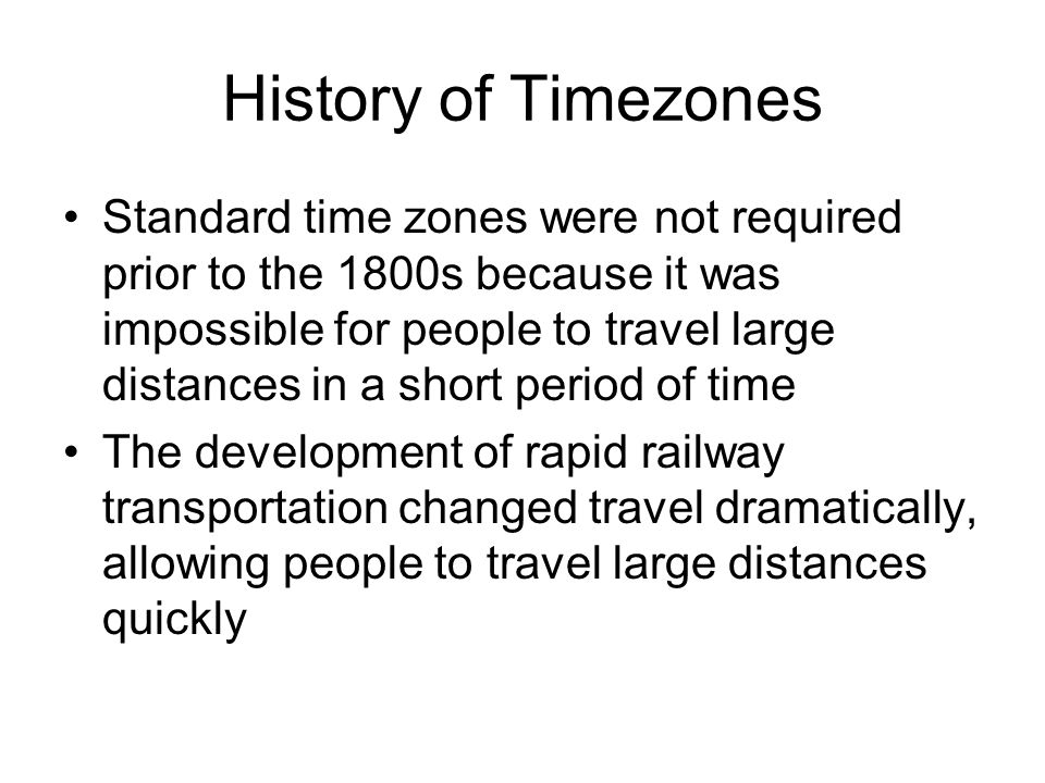 History of Timezones This caused confusion, since every town set their own clocks by the sun –Ex: 8:00 in Ottawa would be about 7:45 in Toronto A Canadian engineer same Sir Sandford Flemming proposed a system of standard time zones